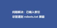 问题解决:已编入索引,尽管遭到 robots.txt 屏蔽